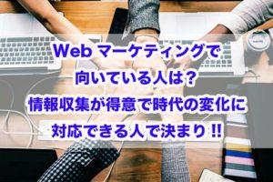Webマーケティングで向いている人は?情報収集が得意で時代の変化に対応できる人で決まり!!