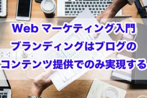 Webマーケティング入門|ブランディングはブログのコンテンツ提供でのみ実現する