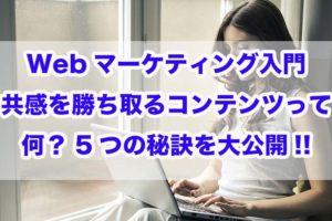 Webマーケティング入門|共感を勝ち取るコンテンツって何?5つの秘訣を大公開!!