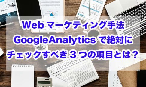 Webマーケティング手法|GoogleAnalyticsで絶対にチェックすべき3つの項目とは?