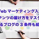 Webマーケティング入門|コンテンツの届け方をマスター!!儲かるブログの3条件も紹介!!
