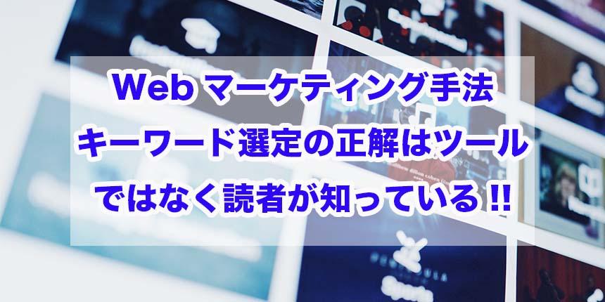 Webマーケティング手法|キーワード選定の正解はツールではなく読者が知っている!!