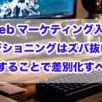 Webマーケティング入門|ポジショニングはズバ抜けて特化することで差別化すべし!!