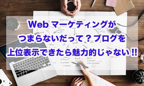 Webマーケティングがつまらないだって?ブログを上位表示できたら魅力的じゃない!!