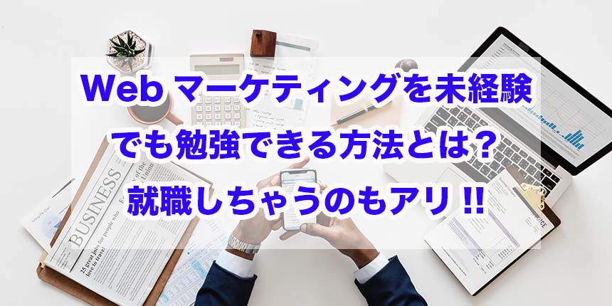 Webマーケティングを未経験でも勉強できる方法とは?就職しちゃうのもアリ!!
