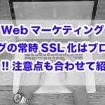 Webマーケティング|ブログの常時SSL化はブログの標準!!注意点も合わせて紹介!!