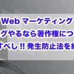 Webマーケティング|ブログやるなら著作権について勉強すべし!!発生防止法を紹介!!