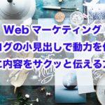 Webマーケティング|ブログの小見出しで動力を作り読者に内容をサクッと伝える方法!!