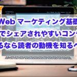 Webマーケティング基礎|SNSでシェアされやすいコンテンツを作るなら読者の動機を知るべし!!