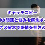 キャッチコピー|読者の問題と悩みを解決する!!マイナス欲求で感情を揺さぶれ!!